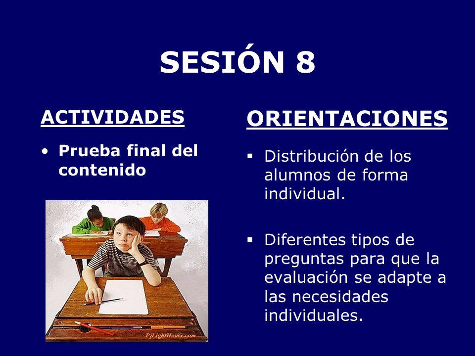 SESIÓN 8 ACTIVIDADES Prueba final del contenido ORIENTACIONES Distribución de los alumnos de forma individual. Diferentes tipos de preguntas para que