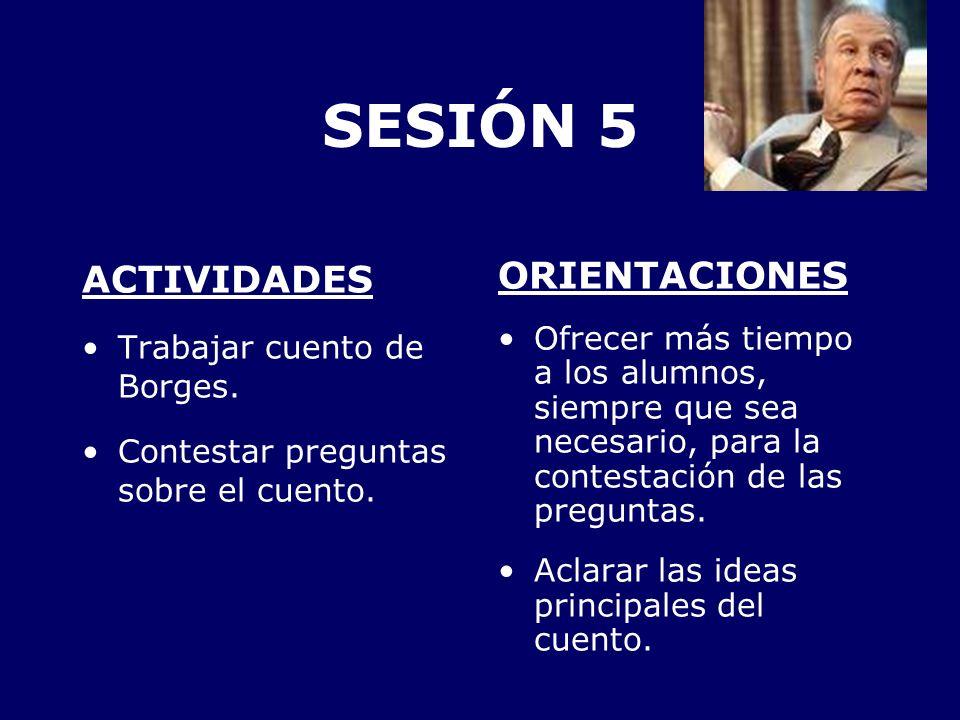 SESIÓN 5 ACTIVIDADES Trabajar cuento de Borges. Contestar preguntas sobre el cuento. ORIENTACIONES Ofrecer más tiempo a los alumnos, siempre que sea n