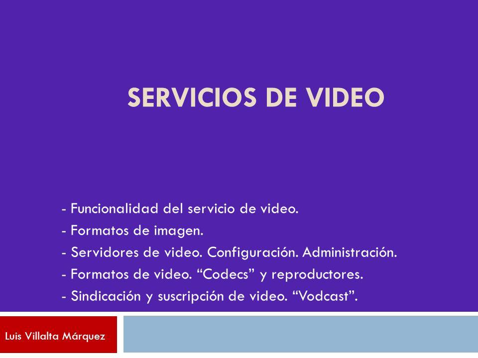 SERVICIOS DE VIDEO - Funcionalidad del servicio de video. - Formatos de imagen. - Servidores de video. Configuración. Administración. - Formatos de vi