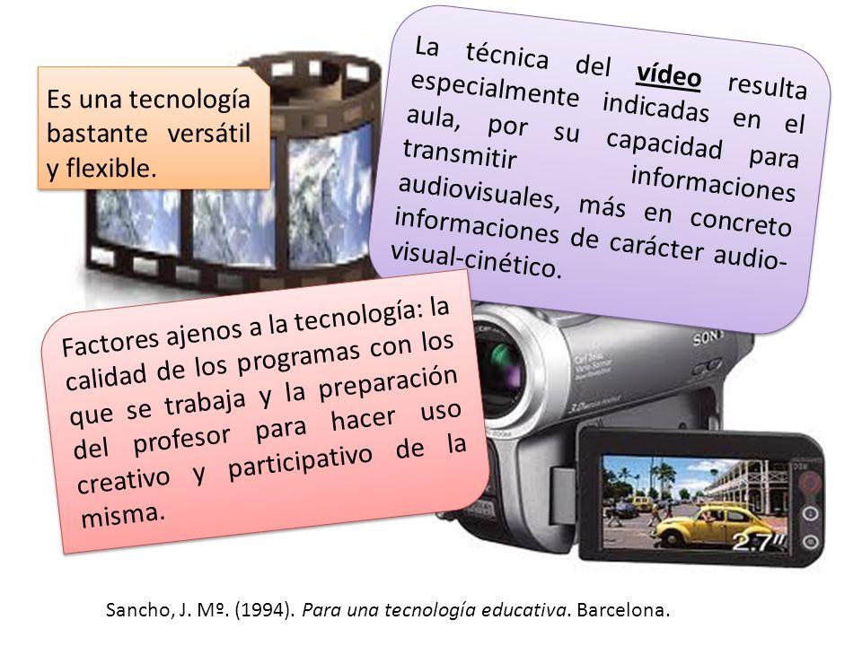 Sancho, J. Mº. (1994). Para una tecnología educativa. Barcelona. La técnica del vídeo resulta especialmente indicadas en el aula, por su capacidad par