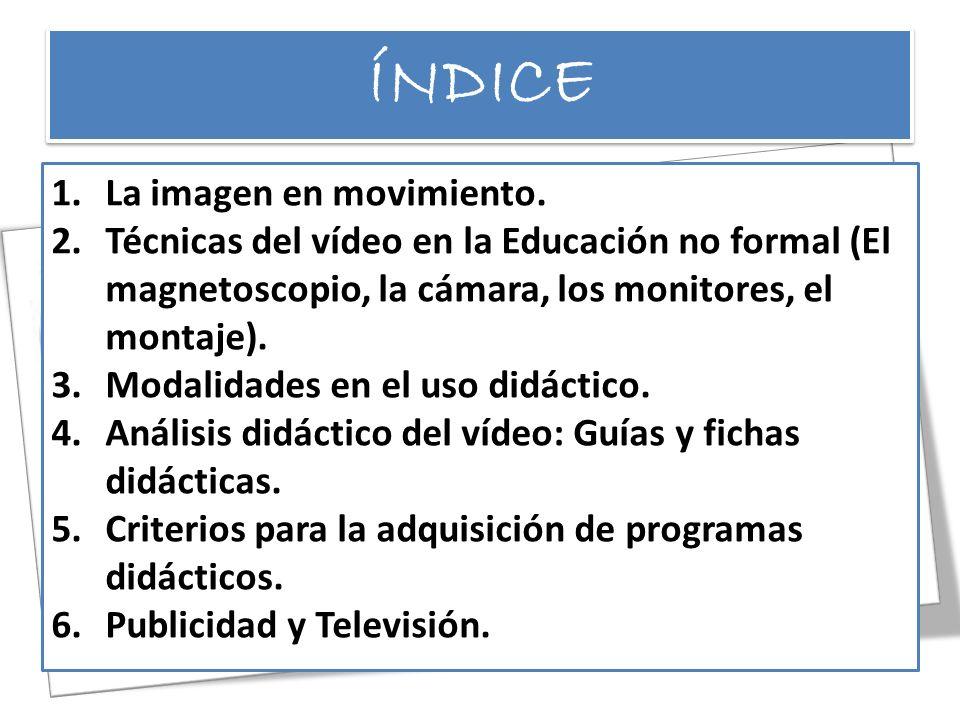 ÍNDICE 1.La imagen en movimiento. 2.Técnicas del vídeo en la Educación no formal (El magnetoscopio, la cámara, los monitores, el montaje). 3.Modalidad