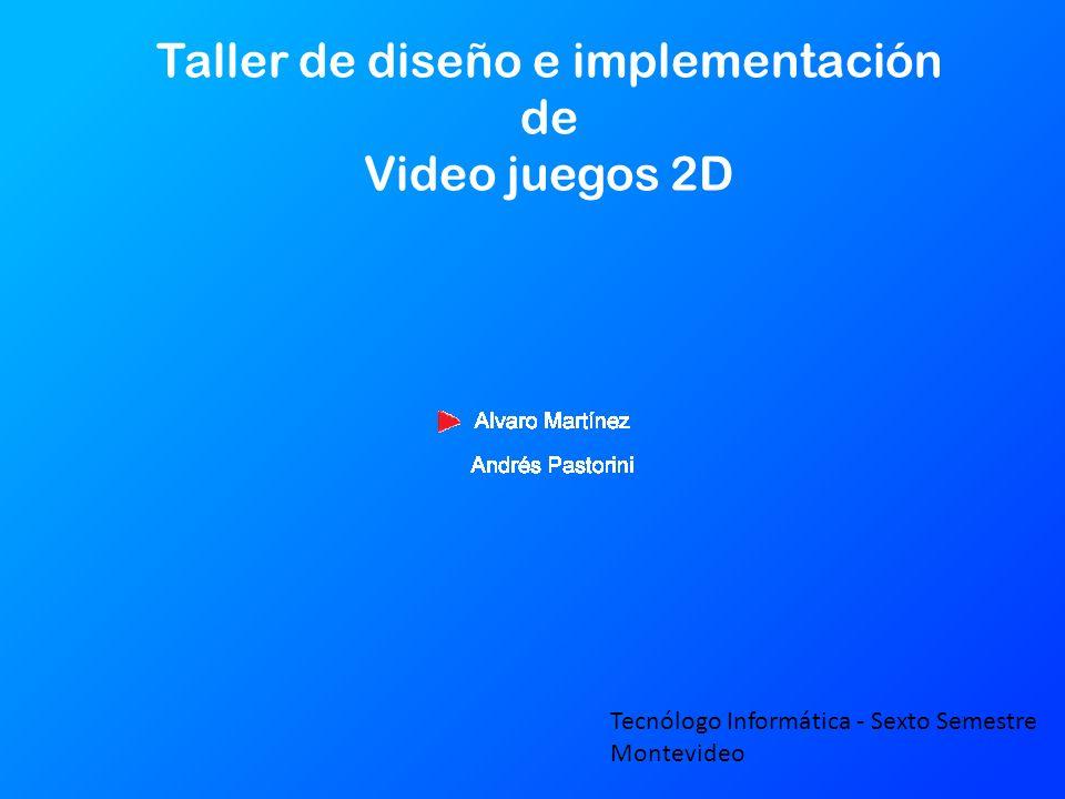 Taller de diseño e implementación de Video juegos 2D Tecnólogo Informática - Sexto Semestre Montevideo