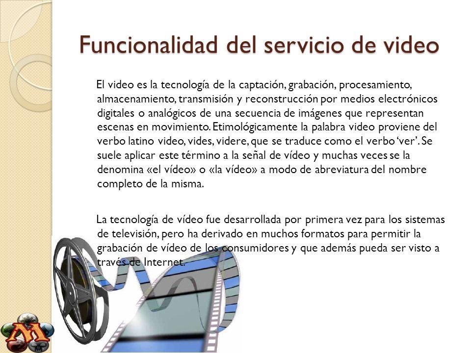 Funcionalidad del servicio de video El video es la tecnología de la captación, grabación, procesamiento, almacenamiento, transmisión y reconstrucción por medios electrónicos digitales o analógicos de una secuencia de imágenes que representan escenas en movimiento.