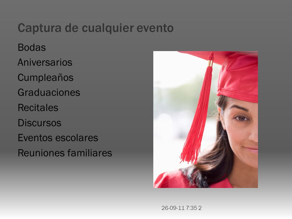 Captura de cualquier evento Bodas Aniversarios Cumpleaños Graduaciones Recitales Discursos Eventos escolares Reuniones familiares 26-09-11 7:35 2
