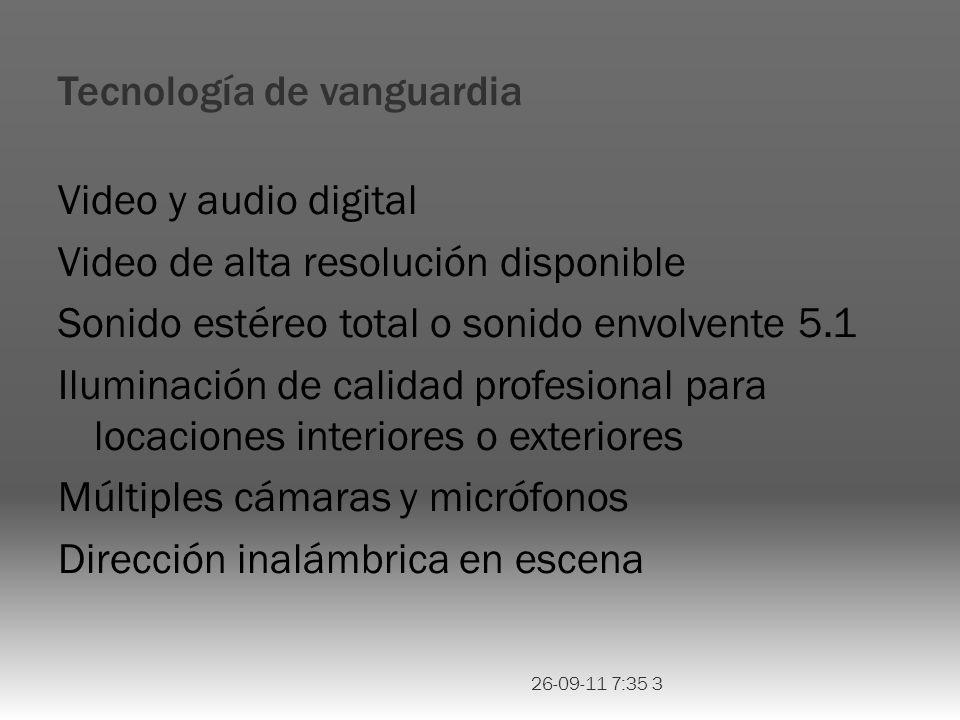 Tecnología de vanguardia Video y audio digital Video de alta resolución disponible Sonido estéreo total o sonido envolvente 5.1 Iluminación de calidad profesional para locaciones interiores o exteriores Múltiples cámaras y micrófonos Dirección inalámbrica en escena 26-09-11 7:35 3