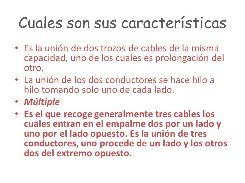 Cuales son sus características Es la unión de dos trozos de cables de la misma capacidad, uno de los cuales es prolongación del otro. La unión de los