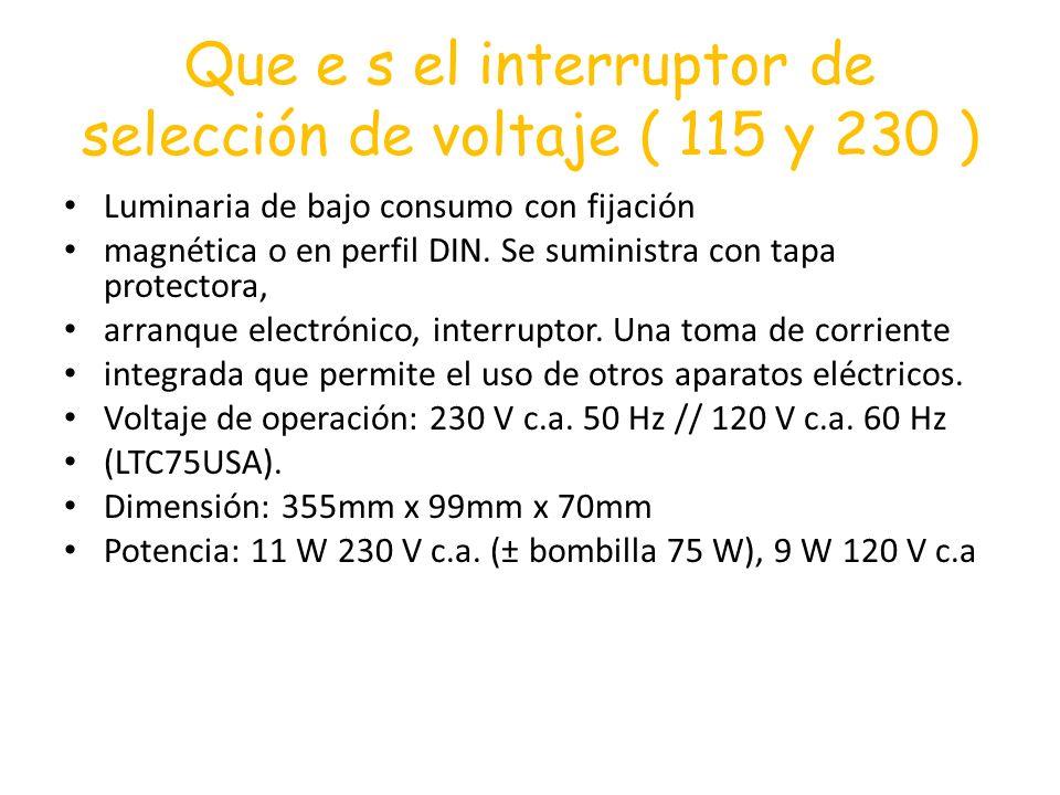 Que e s el interruptor de selección de voltaje ( 115 y 230 ) Luminaria de bajo consumo con fijación magnética o en perfil DIN. Se suministra con tapa
