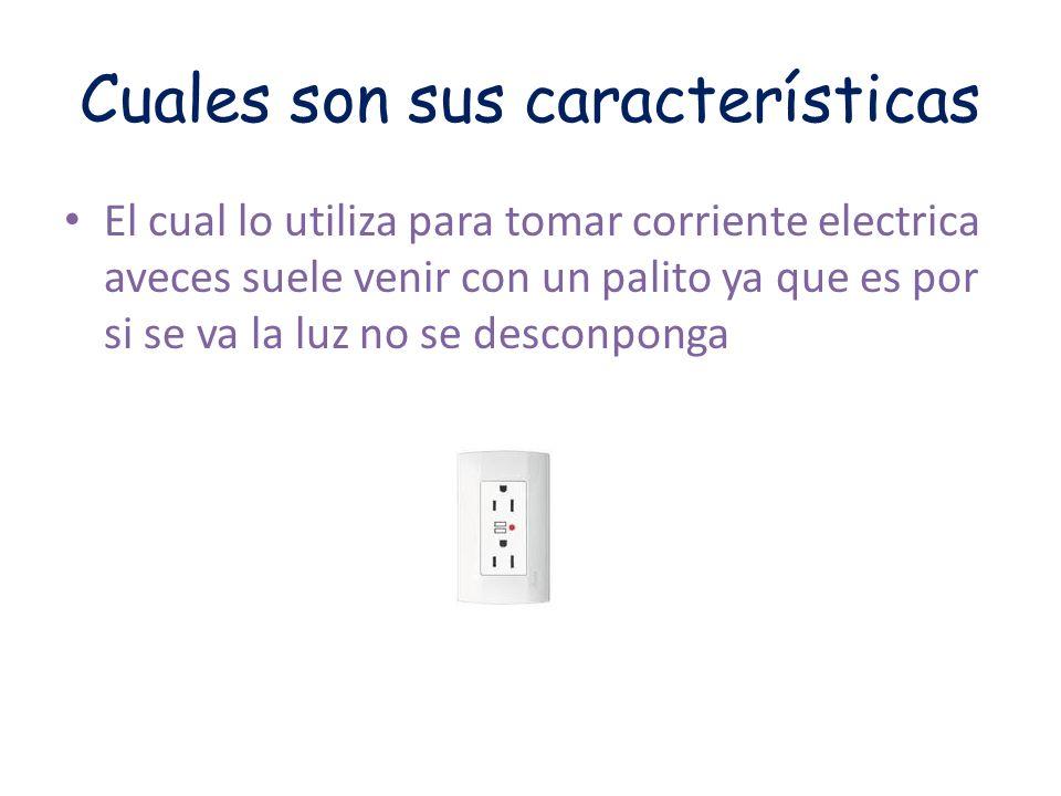 Cuales son sus características El cual lo utiliza para tomar corriente electrica aveces suele venir con un palito ya que es por si se va la luz no se