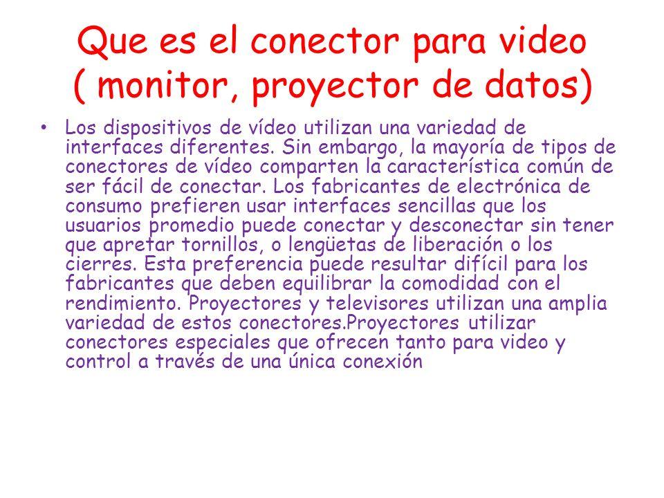 Que es el conector para video ( monitor, proyector de datos) Los dispositivos de vídeo utilizan una variedad de interfaces diferentes. Sin embargo, la