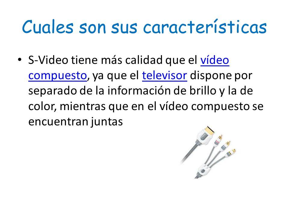 Cuales son sus características S-Video tiene más calidad que el vídeo compuesto, ya que el televisor dispone por separado de la información de brillo