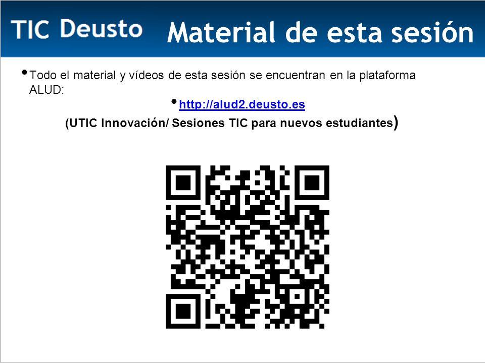 Material de esta sesión Todo el material y vídeos de esta sesión se encuentran en la plataforma ALUD: http://alud2.deusto.es (UTIC Innovación/ Sesiones TIC para nuevos estudiantes )