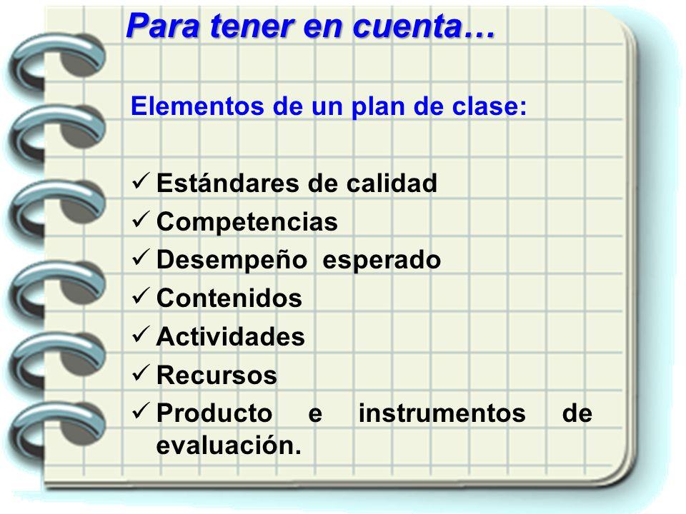 Elementos de un plan de clase: Estándares de calidad Competencias Desempeño esperado Contenidos Actividades Recursos Producto e instrumentos de evalua