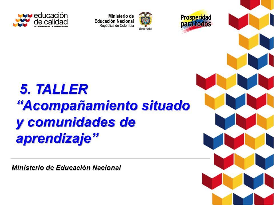 Ministerio de Educación Nacional 5. TALLER Acompañamiento situado y comunidades de aprendizaje 5. TALLER Acompañamiento situado y comunidades de apren