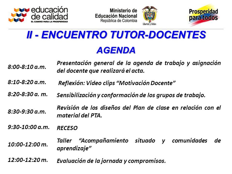 II - ENCUENTRO TUTOR-DOCENTES AGENDA 8:00-8:10 a.m. Presentación general de la agenda de trabajo y asignación del docente que realizará el acta. 8:10-