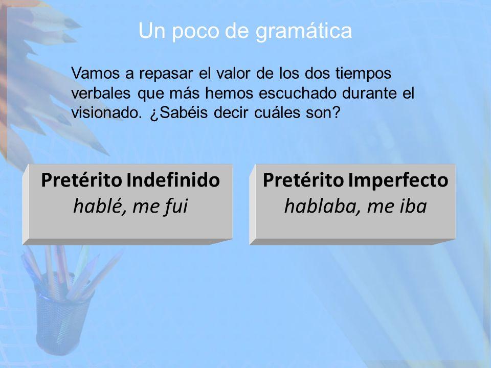 Un poco de gramática Vamos a repasar el valor de los dos tiempos verbales que más hemos escuchado durante el visionado. ¿Sabéis decir cuáles son? Pret