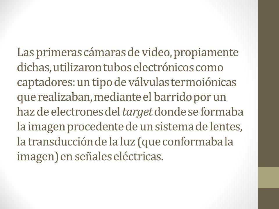Las primeras cámaras de video, propiamente dichas, utilizaron tubos electrónicos como captadores: un tipo de válvulas termoiónicas que realizaban, med