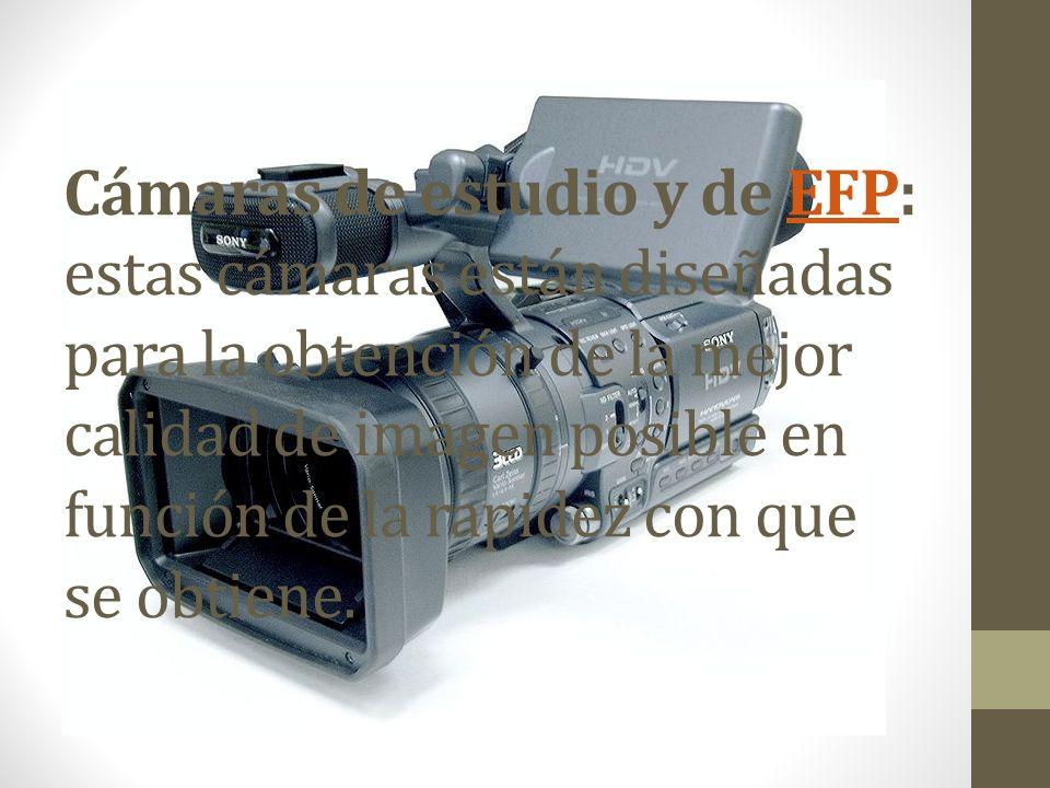 Cámaras de estudio y de EFP: estas cámaras están diseñadas para la obtención de la mejor calidad de imagen posible en función de la rapidez con que se