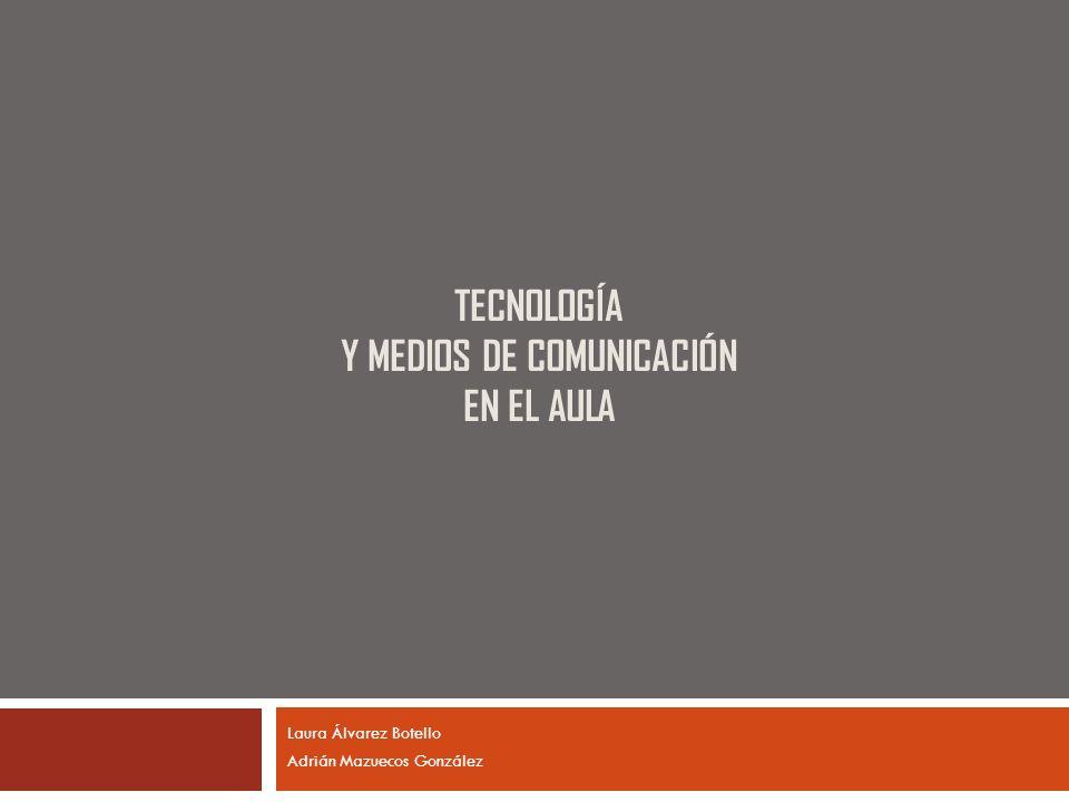 TECNOLOGÍA Y MEDIOS DE COMUNICACIÓN EN EL AULA Laura Álvarez Botello Adrián Mazuecos González