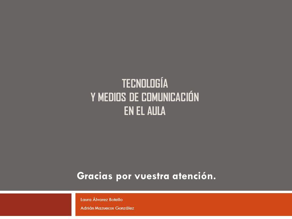 TECNOLOGÍA Y MEDIOS DE COMUNICACIÓN EN EL AULA Gracias por vuestra atención. Laura Álvarez Botello Adrián Mazuecos González