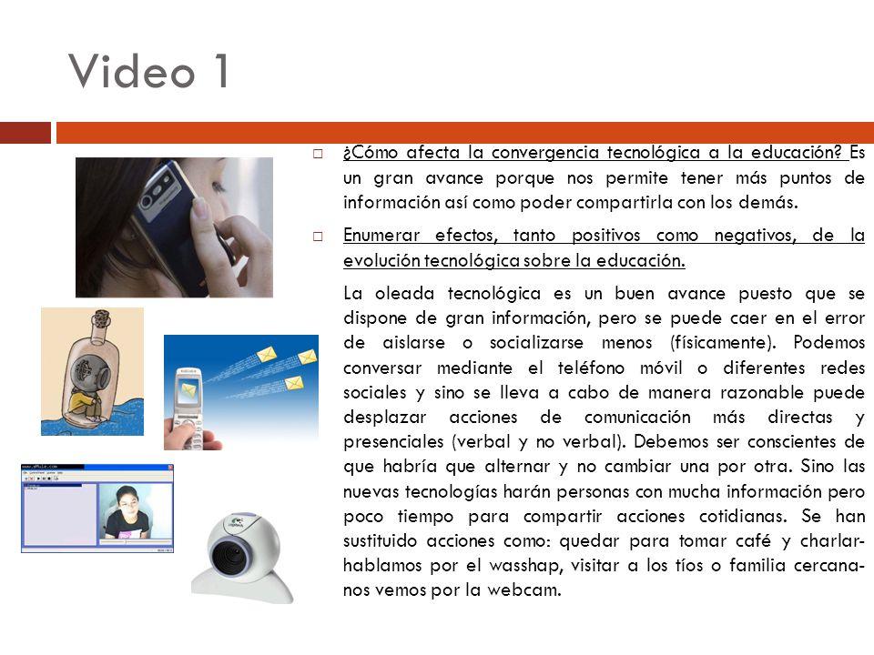 Video 1 ¿Cómo afecta la convergencia tecnológica a la educación? Es un gran avance porque nos permite tener más puntos de información así como poder c