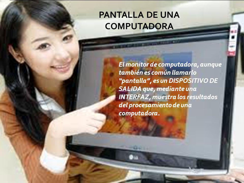 El monitor de computadora, aunque también es común llamarlo pantalla, es un DISPOSITIVO DE SALIDA que, mediante una INTERFAZ, muestra los resultados d