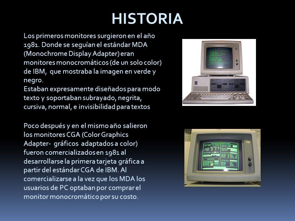 HISTORIA Los primeros monitores surgieron en el año 1981. Donde se seguían el estándar MDA (Monochrome Display Adapter) eran monitores monocromáticos