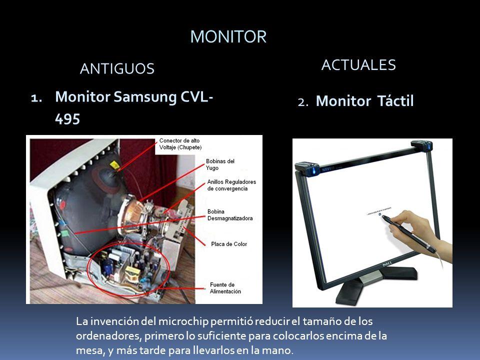 MONITOR ANTIGUOS ACTUALES 1. Monitor Samsung CVL- 495 2. Monitor Táctil La invención del microchip permitió reducir el tamaño de los ordenadores, prim