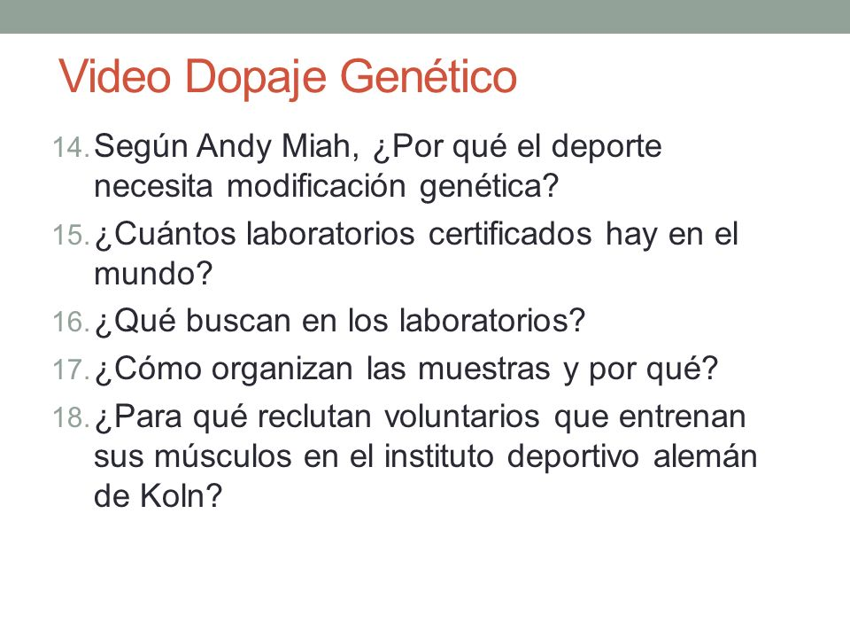Video Dopaje Genético 14. Según Andy Miah, ¿Por qué el deporte necesita modificación genética? 15. ¿Cuántos laboratorios certificados hay en el mundo?