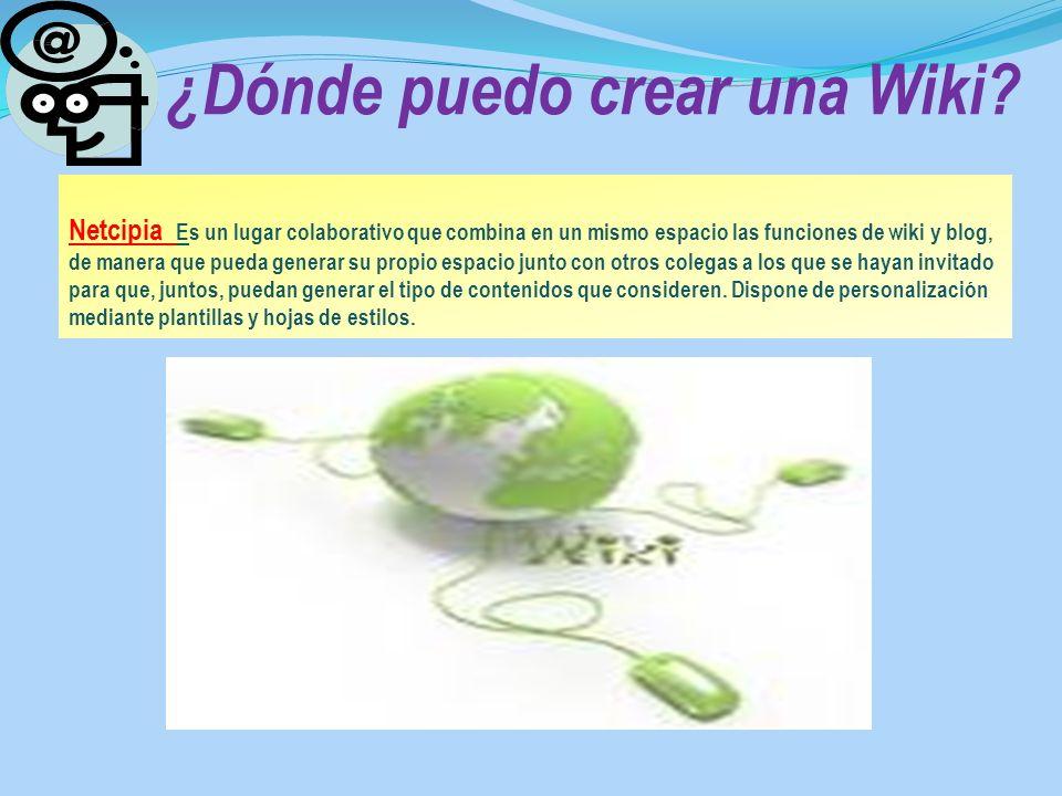 ¿Dónde puedo crear una Wiki? Netcipia Es un lugar colaborativo que combina en un mismo espacio las funciones de wiki y blog, de manera que pueda gener