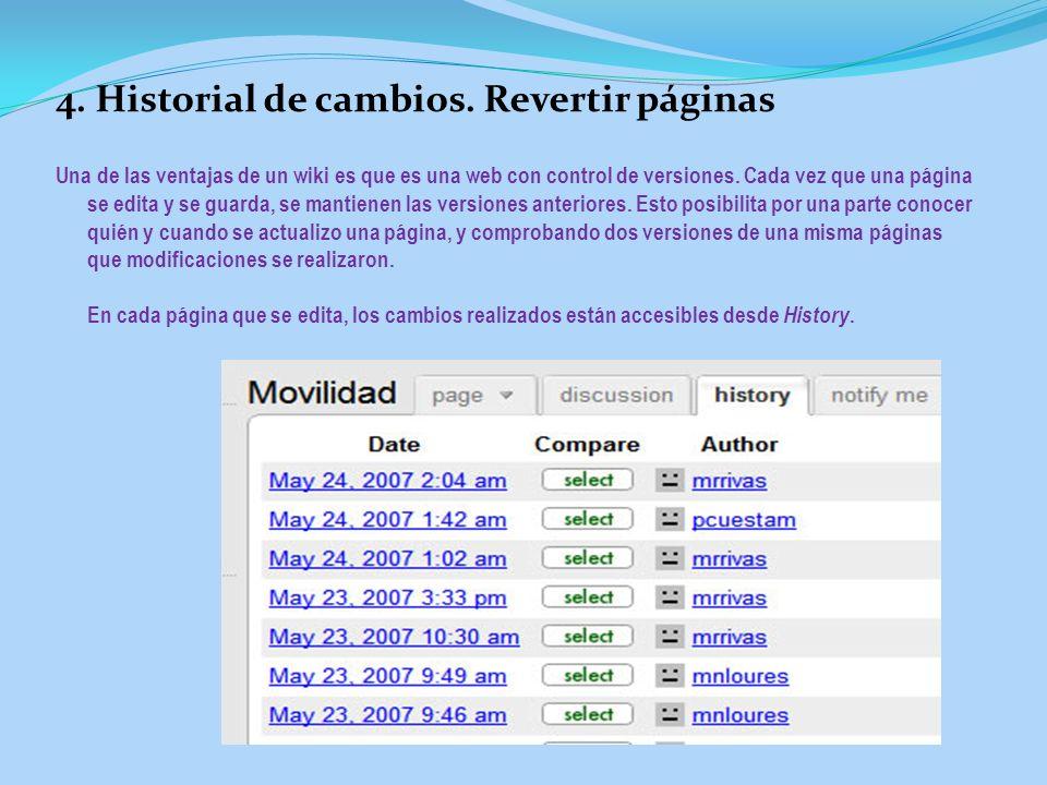 4. Historial de cambios. Revertir páginas Una de las ventajas de un wiki es que es una web con control de versiones. Cada vez que una página se edita