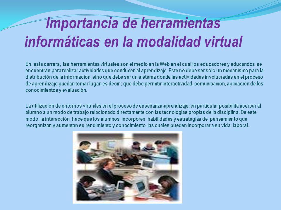 Importancia de herramientas informáticas en la modalidad virtual En esta carrera, las herramientas virtuales son el medio en la Web en el cual los edu