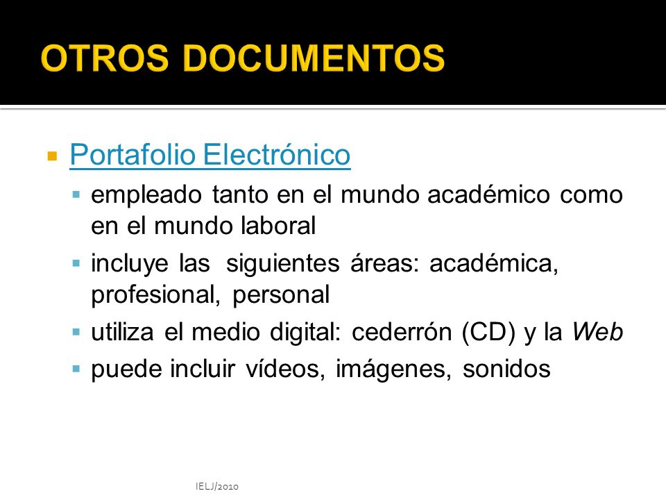 Portafolio Electrónico empleado tanto en el mundo académico como en el mundo laboral incluye las siguientes áreas: académica, profesional, personal utiliza el medio digital: cederrón (CD) y la Web puede incluir vídeos, imágenes, sonidos IELJ/2010