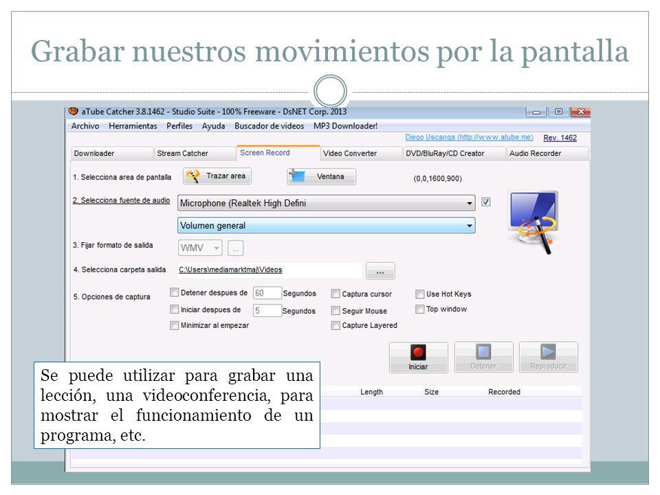 Grabar nuestros movimientos por la pantalla Se puede utilizar para grabar una lección, una videoconferencia, para mostrar el funcionamiento de un prog