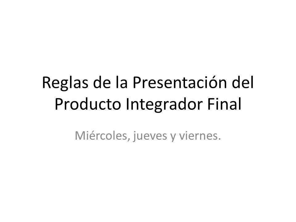 Reglas de la Presentación del Producto Integrador Final Miércoles, jueves y viernes.