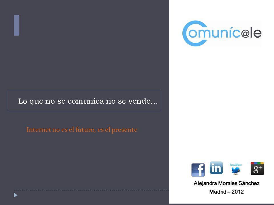 Lo que no se comunica no se vende… Alejandra Morales Sánchez Madrid – 2012 Internet no es el futuro, es el presente