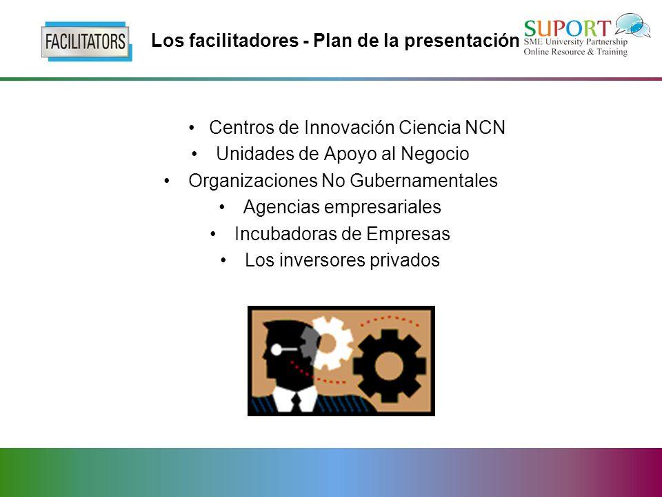 Los facilitadores - Plan de la presentación Centros de Innovación Ciencia NCN Unidades de Apoyo al Negocio Organizaciones No Gubernamentales Agencias empresariales Incubadoras de Empresas Los inversores privados