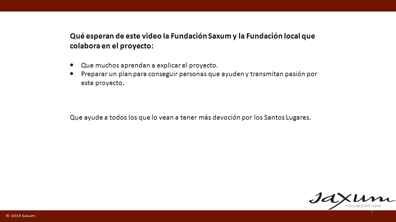 6 Qué esperan de este video la Fundación Saxum y la Fundación local que colabora en el proyecto: Que muchos aprendan a explicar el proyecto. Preparar