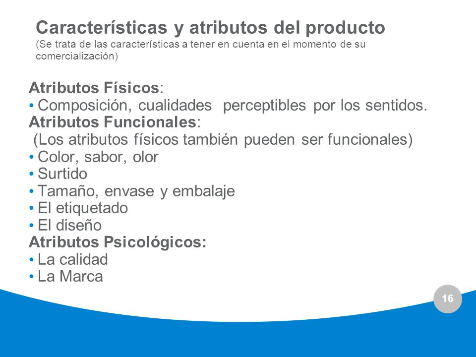 16 Características y atributos del producto (Se trata de las características a tener en cuenta en el momento de su comercialización) Atributos Físicos