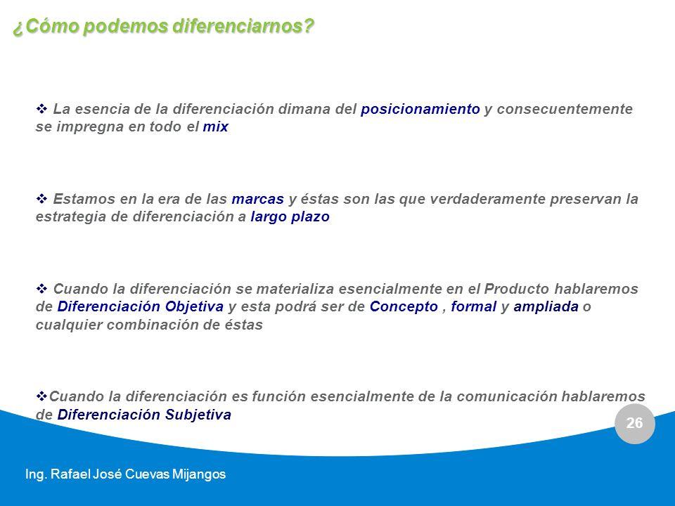 26 Ing. Rafael José Cuevas Mijangos La esencia de la diferenciación dimana del posicionamiento y consecuentemente se impregna en todo el mix Estamos e