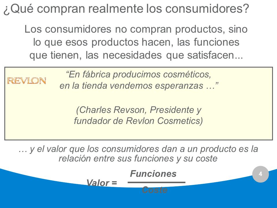 4 ¿Qué compran realmente los consumidores? Los consumidores no compran productos, sino lo que esos productos hacen, las funciones que tienen, las nece
