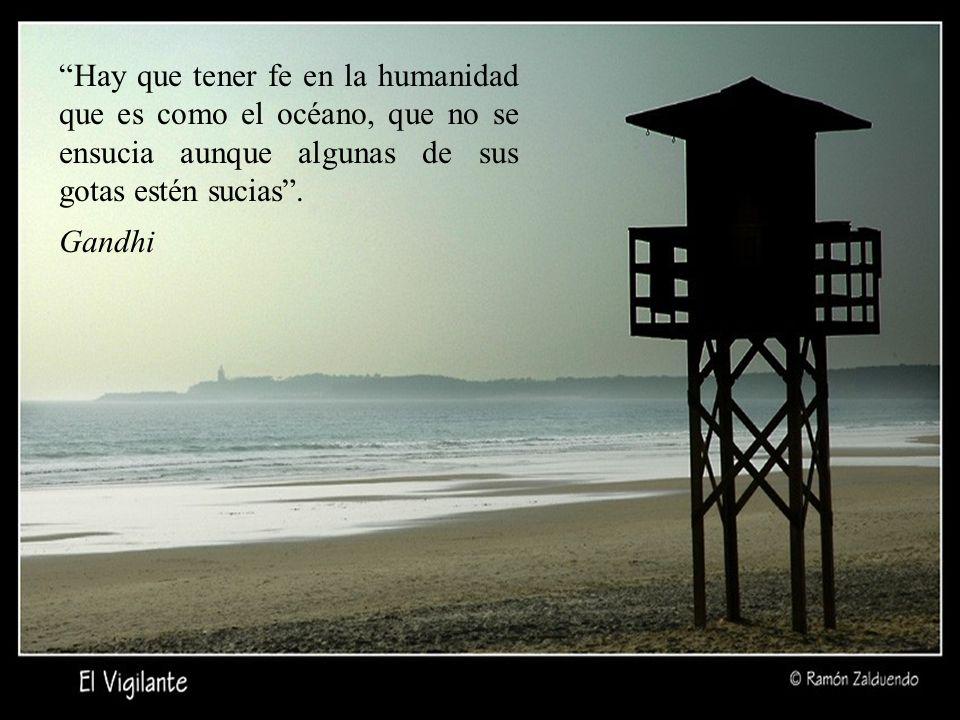 Hay que tener fe en la humanidad que es como el océano, que no se ensucia aunque algunas de sus gotas estén sucias.