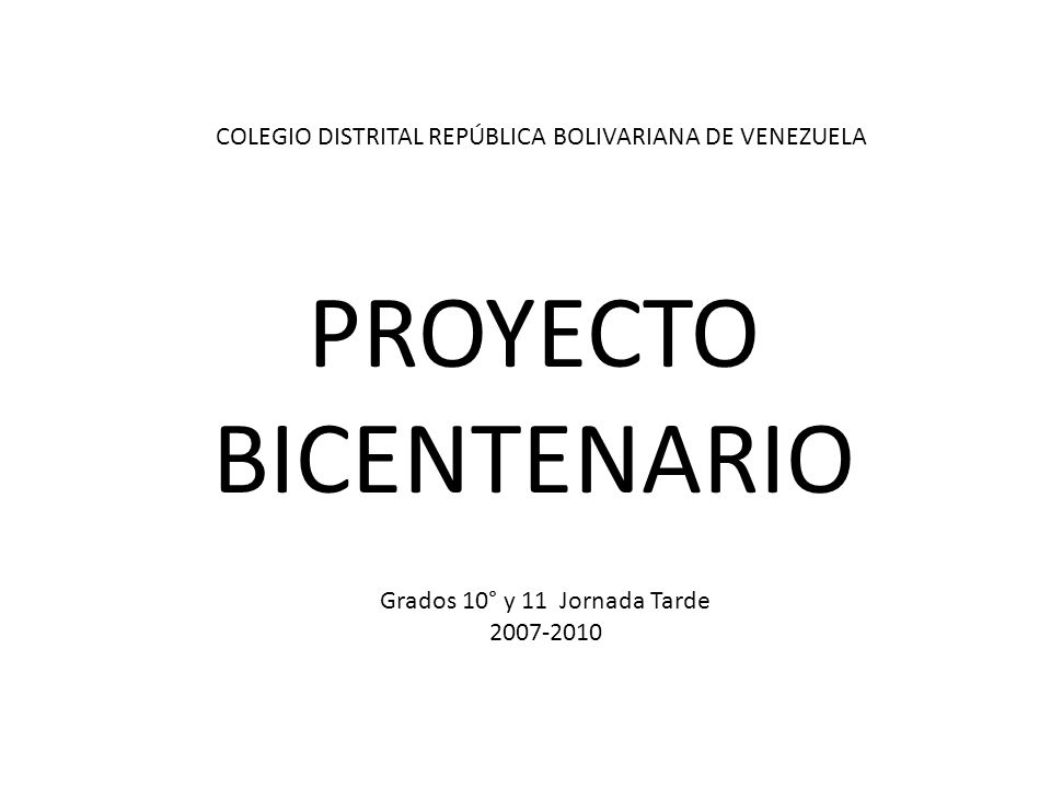 PROYECTO BICENTENARIO Grados 10° y 11 Jornada Tarde 2007-2010 COLEGIO DISTRITAL REPÚBLICA BOLIVARIANA DE VENEZUELA