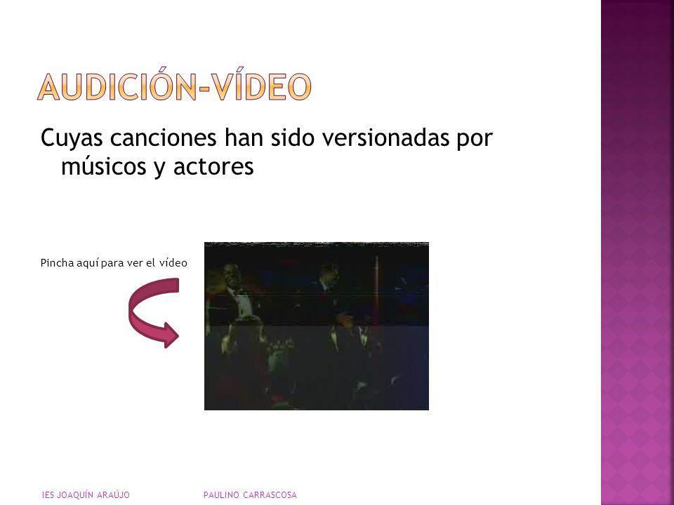 Cuyas canciones han sido versionadas por músicos y actores Pincha aquí para ver el vídeo IES JOAQUÍN ARAÚJO PAULINO CARRASCOSA