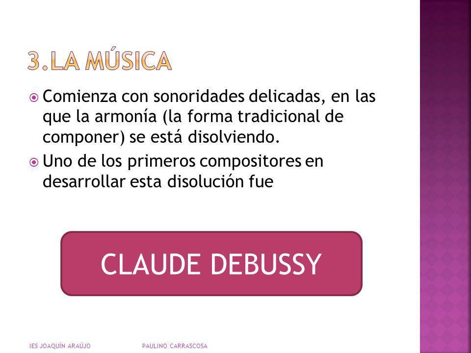 Escucha la siguiente pieza de Debussy y fíjate cómo casi no hay melodía y lo que se busca es crear un ambiente sonoro Pincha para escuchar la música Es una pieza misteriosa en donde no se sabe hacia dónde camina la música IES JOAQUÍN ARAÚJO PAULINO CARRASCOSA NUAGES
