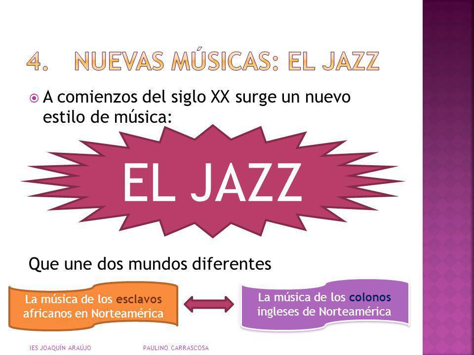 A comienzos del siglo XX surge un nuevo estilo de música: Que une dos mundos diferentes IES JOAQUÍN ARAÚJO PAULINO CARRASCOSA EL JAZZ La música de los