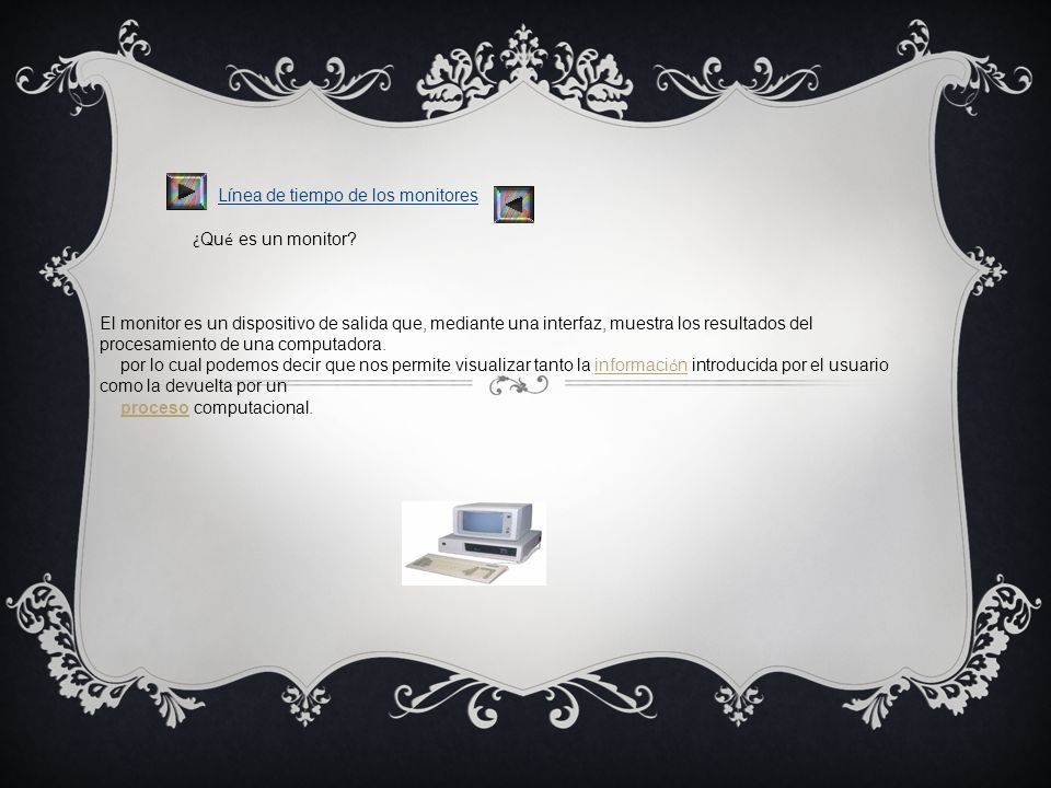 Línea de tiempo de los monitores ¿ Qu é es un monitor? El monitor es un dispositivo de salida que, mediante una interfaz, muestra los resultados del p
