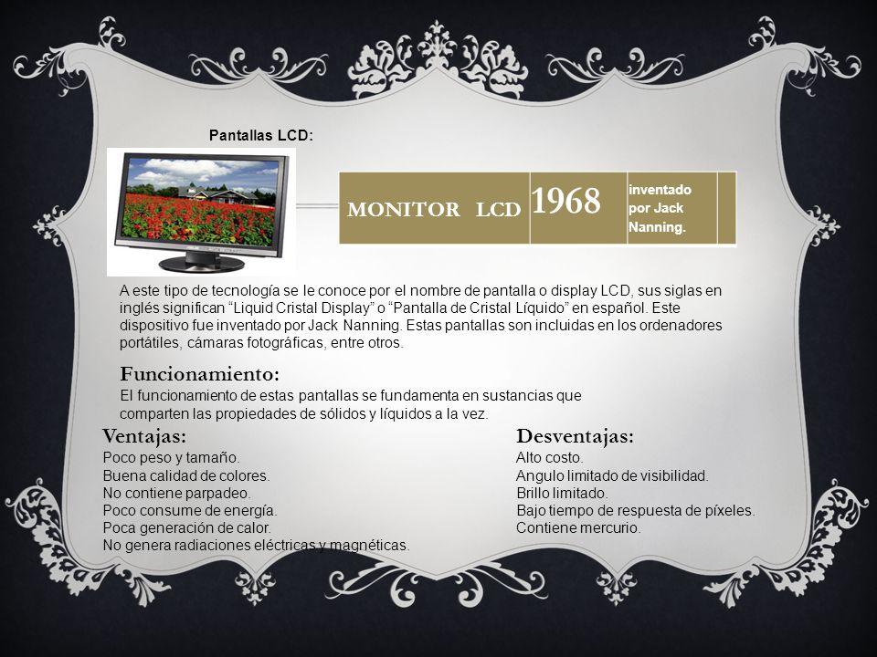 MONITOR LCD 1968 inventado por Jack Nanning. Pantallas LCD: A este tipo de tecnología se le conoce por el nombre de pantalla o display LCD, sus siglas
