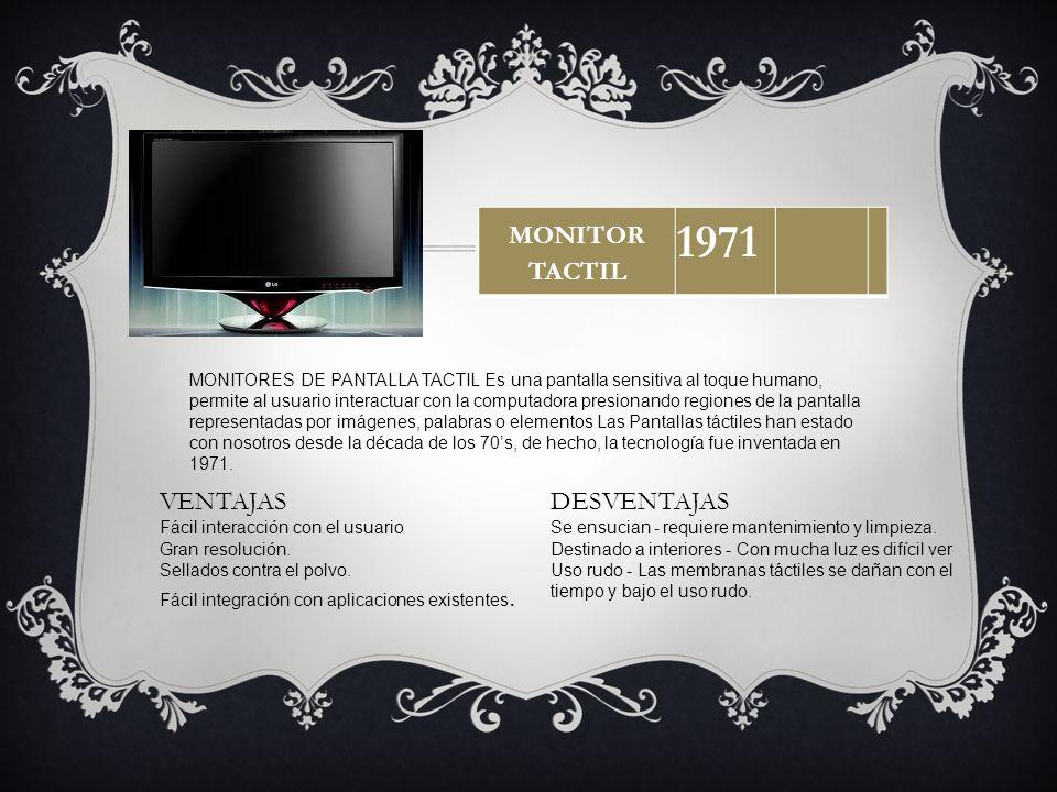 MONITOR TACTIL 1971 MONITORES DE PANTALLA TACTIL Es una pantalla sensitiva al toque humano, permite al usuario interactuar con la computadora presiona