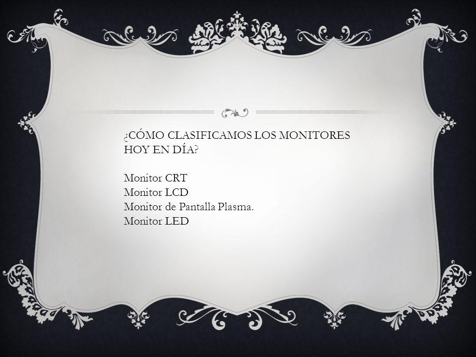 ¿CÓMO CLASIFICAMOS LOS MONITORES HOY EN DÍA? Monitor CRT Monitor LCD Monitor de Pantalla Plasma. Monitor LED