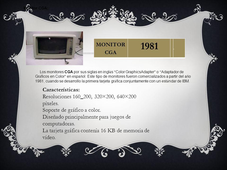 Monitor CGA: Los monitores CGA por sus siglas en ingl é s Color GraphicsAdapter o Adaptador de Gr á ficos en Color en espa ñ ol. Este tipo de monitore